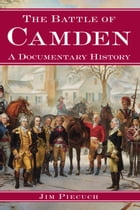 The Battle of Camden: A Documentary History by Jim Piecuch