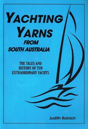 Yachting Yarns from South Australia Tales and History of 10 Extraordinary South Australian yachts