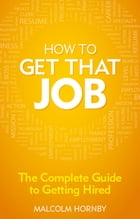 How to get that job: The complete guide to getting hired by Malcolm Hornby