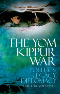 The Yom Kippur War: Politics, Diplomacy, Legacy