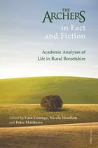 The Archers in Fact and Fiction: Academic Analyses of Life in Rural Borsetshire by Cara Courage