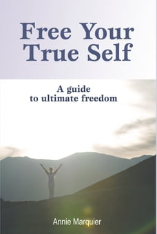 Free Your True Self: A guide to ultimate freedom