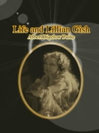 Life and Lillian Gish by Albert Bigelow Paine