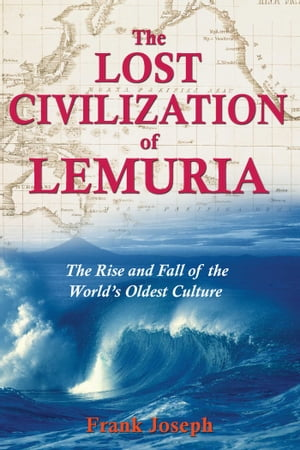 The Lost Civilization of Lemuria: The Rise and Fall of the World's Oldest Culture by Frank Joseph