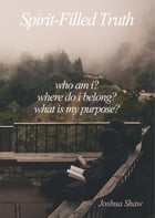 Spirit-Filled Truth: Who am I? Where do I belong? What is my purpose? by Joshua Shaw