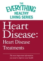 Heart Disease: Heart Disease Treatments: The most important information you need to improve your health by Adams Media