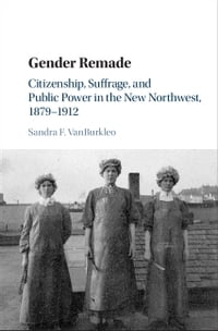 Gender Remade: Citizenship, Suffrage, and Public Power in the New Northwest, 1879–1912