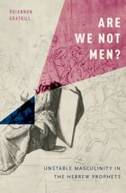 Are We Not Men?: Unstable Masculinity in the Hebrew Prophets by Rhiannon Graybill