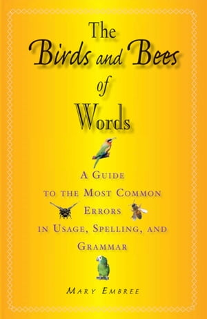 The Birds and Bees of Words: A Guide to the Most Common Errors in Usage, Spelling, and Grammar by Mary Embree