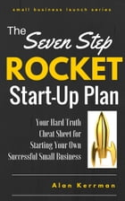 The Seven Step Rocket Start-Up Plan: Your Hard Truth Cheat Sheet for Starting Your Own Successful Small Business by Alan Kerrman
