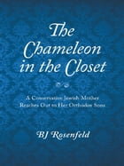 The Chameleon in the Closet: A Conservative Jewish Mother Reaches Out to Her Orthodox Sons by BJ Rosenfeld