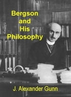 Bergson And His Philosophy by J. Alexander Gunn