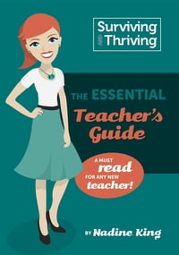 Surviving & Thriving: The Essential Teacher's Guide: A must read for any new teacher!