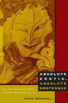 Absolute Erotic, Absolute Grotesque: The Living, Dead, and Undead in Japan's Imperialism, 1895–1945 by Mark Driscoll