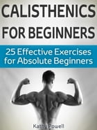 Calisthenics for Beginners: 25 Effective Exercises for Absolute Beginners by Kathy Powell