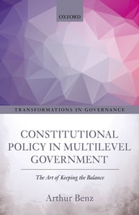 Constitutional Policy in Multilevel Government: The Art of Keeping the Balance