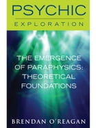 The Emergence of Paraphysics: Theoretical Foundations by Brendan O' Regan