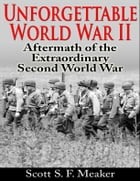Unforgettable World War II: Aftermath of the Extraordinary Second World War by Scott S. F. Meaker