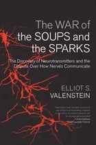 The War of the Soups and the Sparks: The Discovery of Neurotransmitters and the Dispute Over How Nerves Communicate by Elliot S. Valenstein
