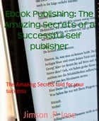 Ebook Publishing: The Amazing Secrets of a Successful self publisher: The Amazing Secrets told for your successs by Jimson .P. Jose
