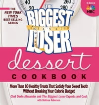 The Biggest Loser Dessert Cookbook: More Than 80 Healthy Treats That Satisfy Your Sweet Tooth…