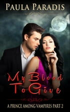 My Blood To Give (A Prince Among Vampires, Part 2): A Prince Among Vampires, #2 by Paula Paradis