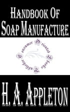 Handbook of Soap Manufacture (Illustrated) by H. A. Appleton