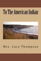 To The American Indian (Illustrated Edition) by Mrs. Lucy Thompson