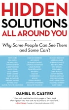 Hidden Solutions All Around You: Why Some People Can See Them and Some Can't by Daniel R. Castro