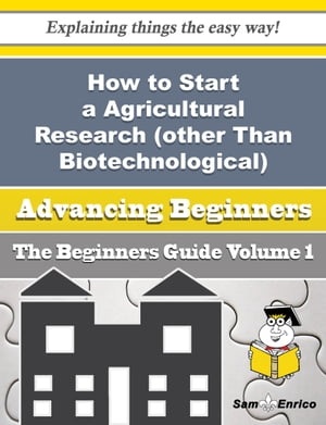 How to Start a Agricultural Research (other Than Biotechnological) Business (Beginners Guide): How to Start a Agricultural Research (other Than Biotechnological) Business (Beginners Guide) by Lesley Dotson