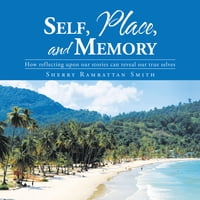 Self, Place, and Memory: How reflecting upon our stories can reveal our true selves
