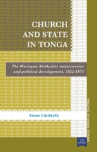 Church and State in Tonga: The Wesleyan Methodist Missionaries and Political Development, 1822 1875 by Sione Latukefu