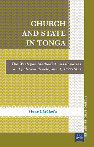 Church and State in Tonga The Wesleyan Methodist Missionaries and Political Development,  1822 1875