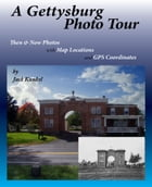 A Gettysburg Photo Tour: Then & Now Photos with Map Locations and GPS Coordinates by Jack Kunkel