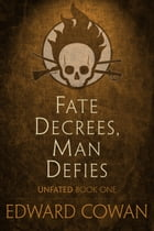 Fate Decrees, Man Defies (Unfated, Book One) by Edward Cowan
