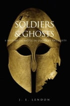 Soldiers and Ghosts: A History of Battle in Classical Antiquity by J. E. Lendon