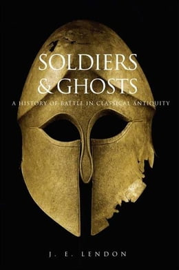 Book Soldiers and Ghosts: A History of Battle in Classical Antiquity by J. E. Lendon