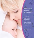 Is My Baby Allergic To My Milk?: A Guide And Recipe Book For Breastfeeding Mothers Of Crying Babies Or Babies With Colic, Reflux Or E by Tania Lecomte
