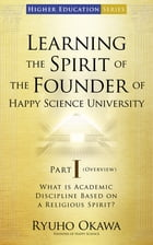 Learning the Spirit of the Founder of Happy Science University Part I (Overview): What is Academic Discipline Based on a Religious Spirit? by Ryuho Okawa