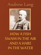 How a Fish Swam in the Air and a Hare in the Water by Andrew Lang