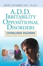A.D.D., Irritability and Oppositional Disorders: Cutting-Edge Solutions