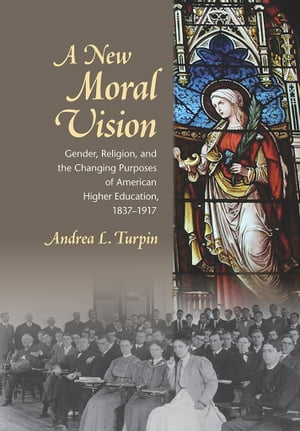 A New Moral Vision Gender,  Religion,  and the Changing Purposes of American Higher Education,  1837-1917