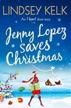 Jenny Lopez Saves Christmas: An I Heart Short Story by Lindsey Kelk