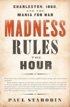 Madness Rules the Hour: Charleston, 1860, and the Mania for War