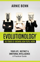Evolutionology: The Power Of Knowing How People Work: Your Life, Instinct & Emotional Intelligence (A Practical Guide) by Arnie Benn