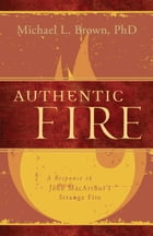 Authentic Fire: A Response to John MacArthur's Strange Fire by Michael L. Brown