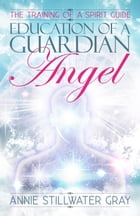 Education of a Guardian Angel: Training a Spirit Guide by Annie Stillwater Gray
