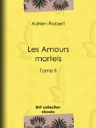 Les Amours mortels: Tome II by Adrien Robert