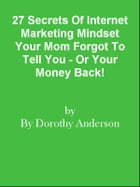 27 Secrets Of Internet Marketing Mindset Your Mom Forgot To Tell You - Or Your Money Back! by Editorial Team Of MPowerUniversity.com