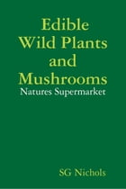 Edible Wild Plants and Mushrooms, Natures Suppermarket. by SG Nichols